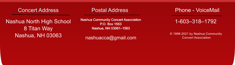 Concert Address   Postal Address Nashua Community Concert Association P.O. Box 1563 Nashua, NH 03061–1563  nashuacca@gmail.com © 1998-2021 by Nashua Community  Concert Association Concert Address  Nashua North High School 8 Titan Way Nashua, NH 03063 Postal Address Nashua Community Concert Association P.O. Box 1563 Nashua, NH 03061–1563  1-603–318–1792 Phone - VoiceMail